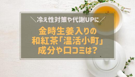 温活小町は金時生姜入りの和紅茶 冷え性に効果あり?成分や口コミは?
