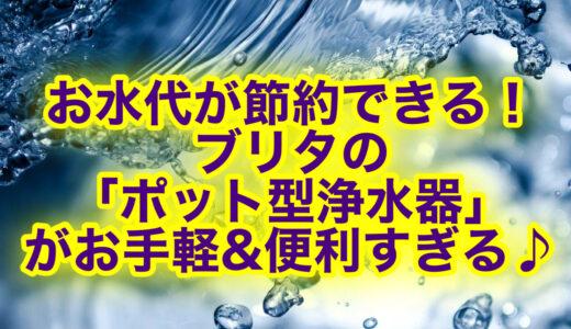 ブリタの浄水ポットが超おすすめ!口コミ評判は?お水代が節約できるって本当?