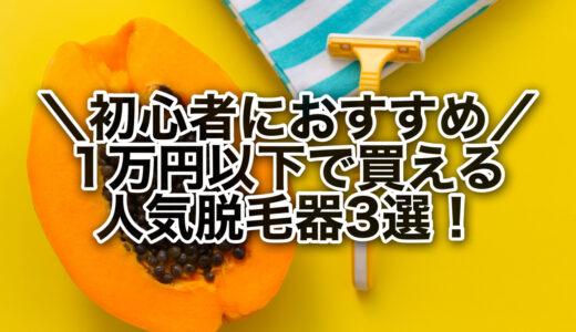 初心者必見!1万円以下で買えるおすすめ脱毛器3選!口コミもご紹介♪
